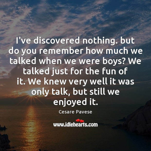 I've discovered nothing. but do you remember how much we talked when Cesare Pavese Picture Quote