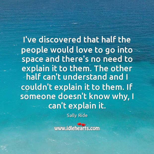 I've discovered that half the people would love to go into space Sally Ride Picture Quote