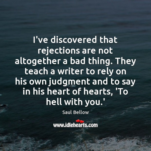 I've discovered that rejections are not altogether a bad thing. They teach Saul Bellow Picture Quote