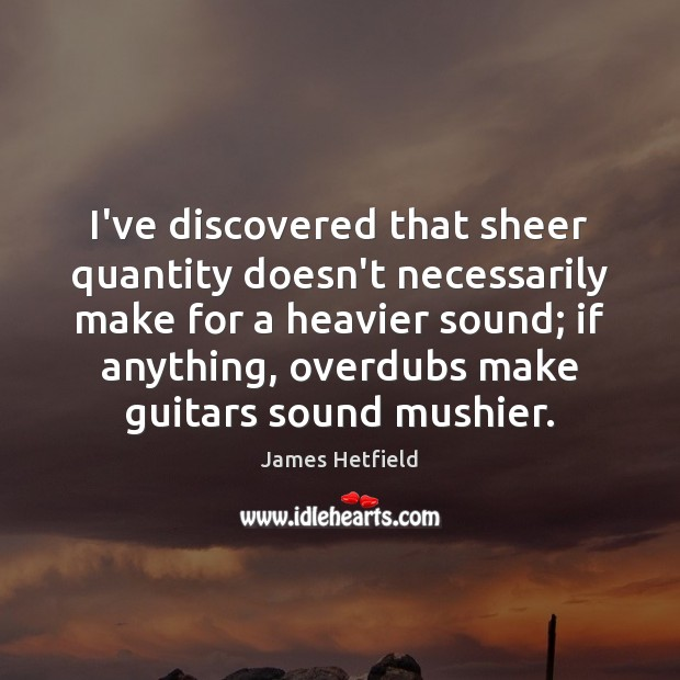 I've discovered that sheer quantity doesn't necessarily make for a heavier sound; Image
