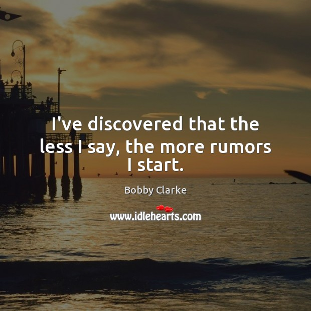 Image, I've discovered that the less I say, the more rumors I start.