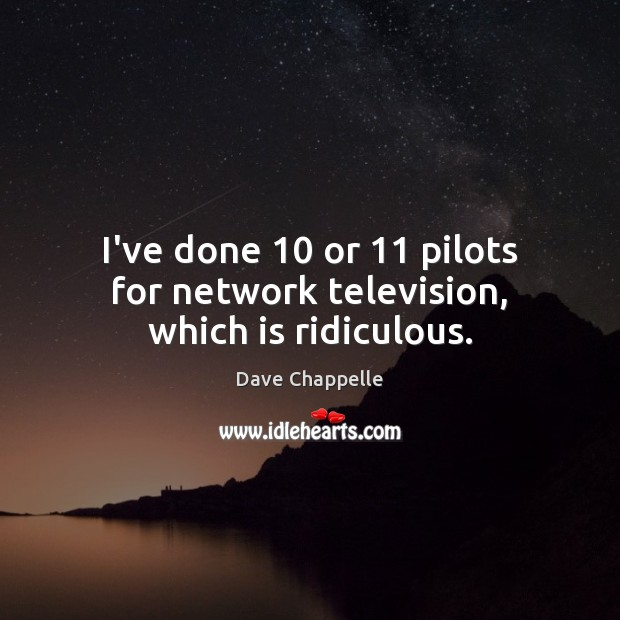 I've done 10 or 11 pilots for network television, which is ridiculous. Dave Chappelle Picture Quote