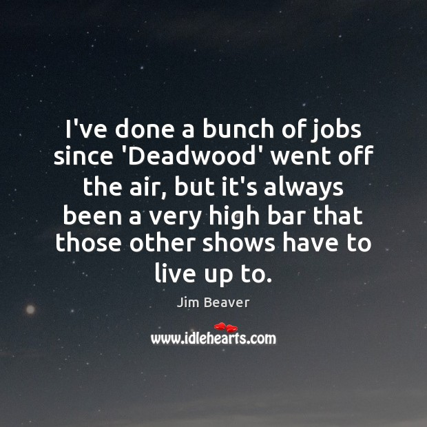 I've done a bunch of jobs since 'Deadwood' went off the air, Jim Beaver Picture Quote