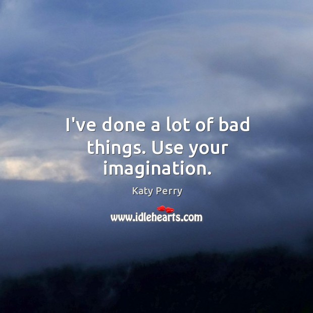 I've done a lot of bad things. Use your imagination. Image