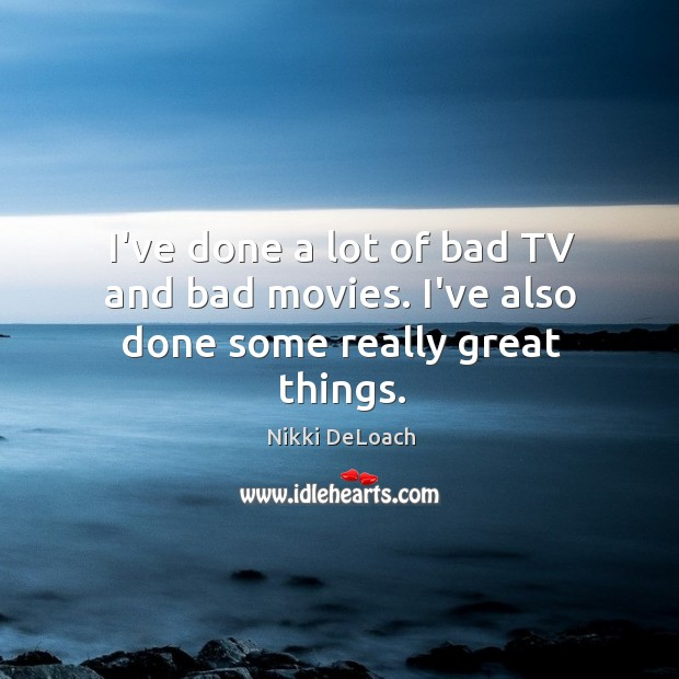I've done a lot of bad TV and bad movies. I've also done some really great things. Image