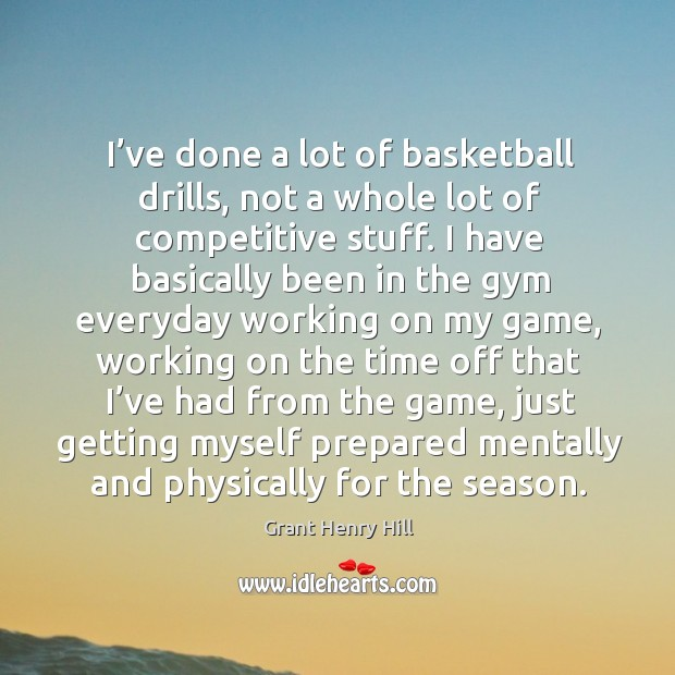 I've done a lot of basketball drills, not a whole lot of competitive stuff. I have basically been Image