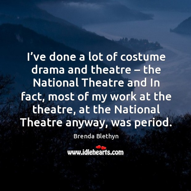 I've done a lot of costume drama and theatre – the national theatre and in fact Image