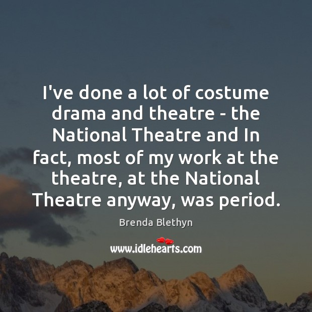 Image, I've done a lot of costume drama and theatre – the National