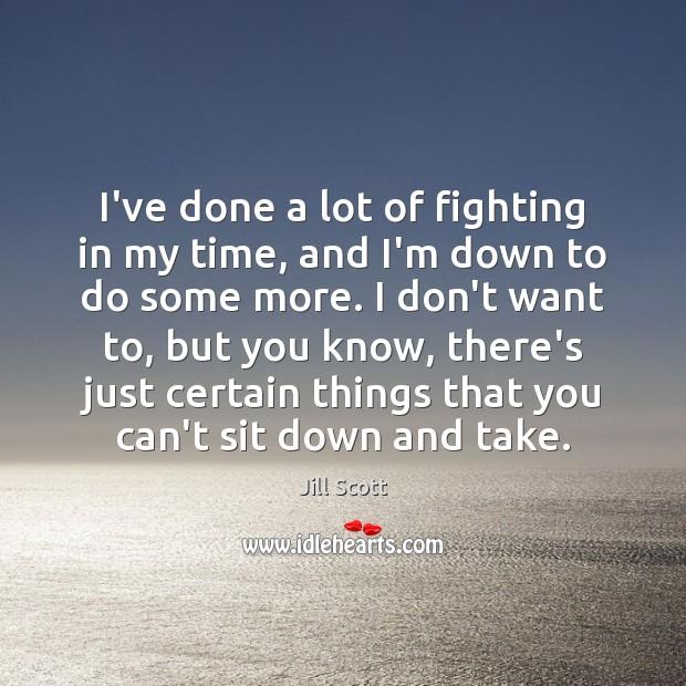 I've done a lot of fighting in my time, and I'm down Jill Scott Picture Quote