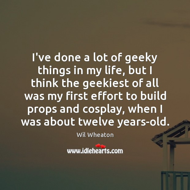 I've done a lot of geeky things in my life, but I Effort Quotes Image