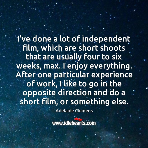 Image, I've done a lot of independent film, which are short shoots that
