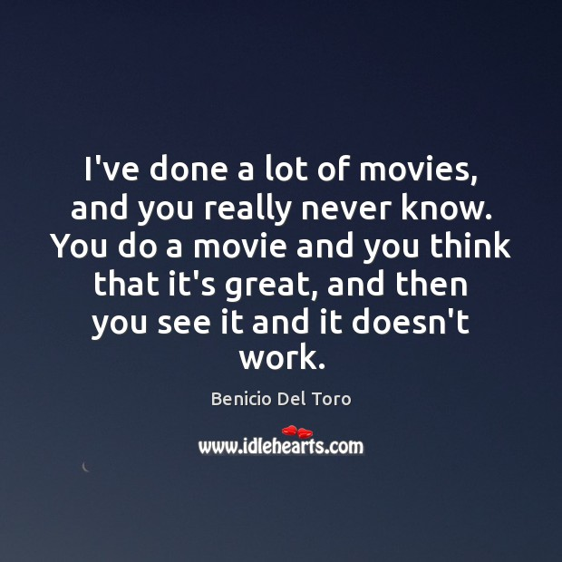 I've done a lot of movies, and you really never know. You Benicio Del Toro Picture Quote