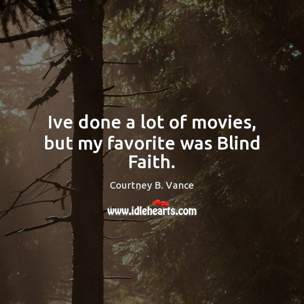 Ive done a lot of movies, but my favorite was Blind Faith. Image