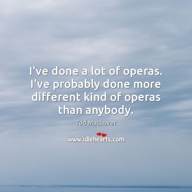 I've done a lot of operas. I've probably done more different kind of operas than anybody. Tod Machover Picture Quote