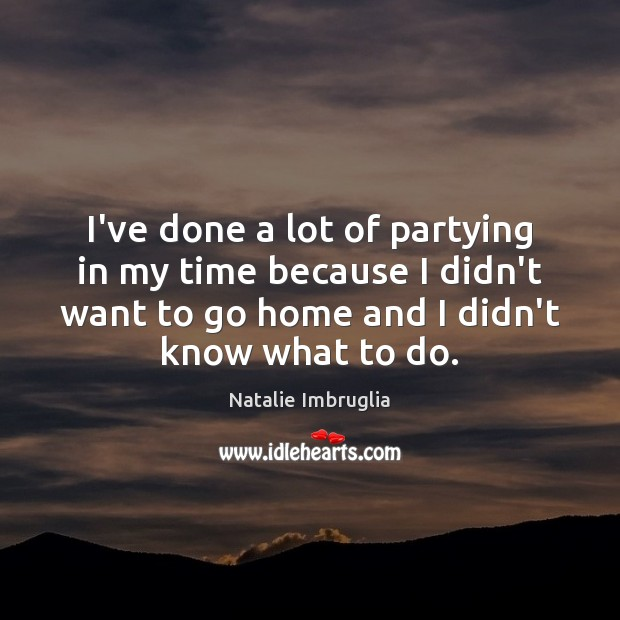 I've done a lot of partying in my time because I didn't Natalie Imbruglia Picture Quote