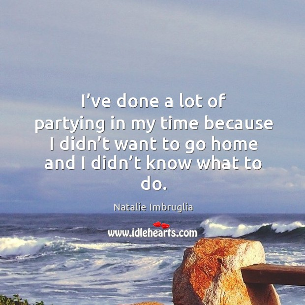 I've done a lot of partying in my time because I didn't want to go home and I didn't know what to do. Image