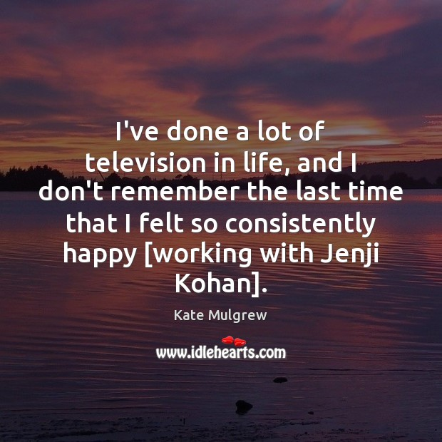 I've done a lot of television in life, and I don't remember Kate Mulgrew Picture Quote