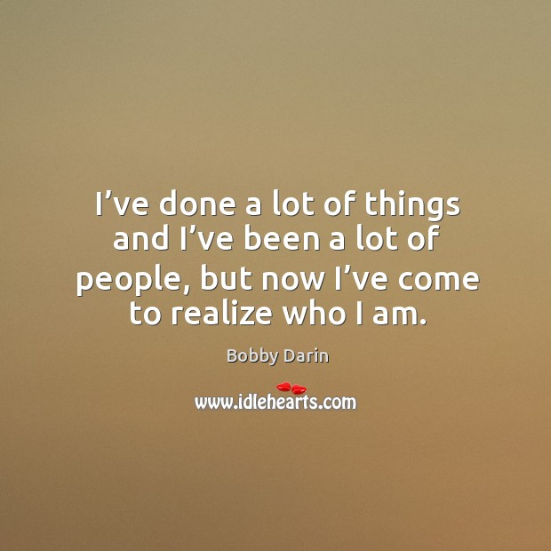I've done a lot of things and I've been a lot of people, but now I've come to realize who I am. Image