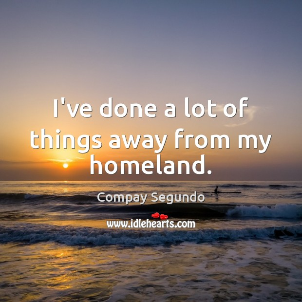 I've done a lot of things away from my homeland. Image