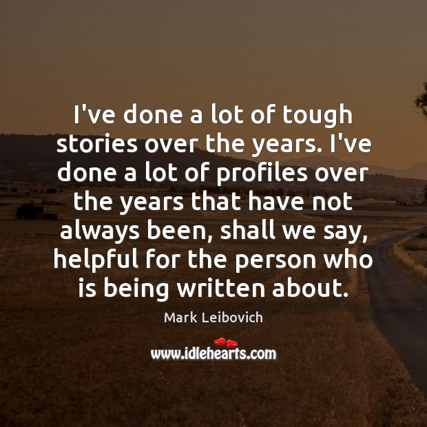 I've done a lot of tough stories over the years. I've done Mark Leibovich Picture Quote