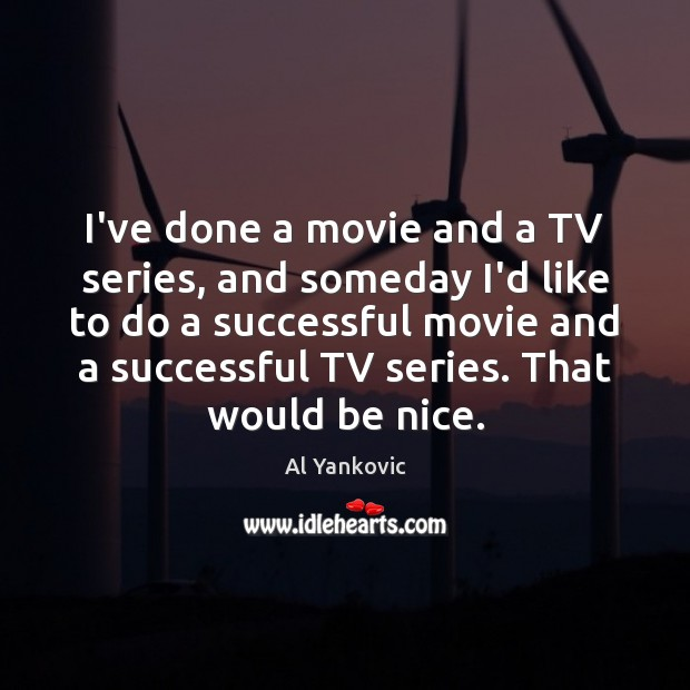 I've done a movie and a TV series, and someday I'd like Al Yankovic Picture Quote