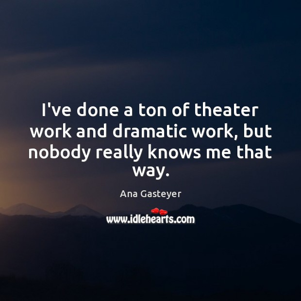 Image, I've done a ton of theater work and dramatic work, but nobody really knows me that way.