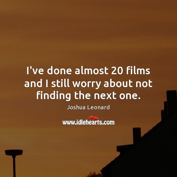 I've done almost 20 films and I still worry about not finding the next one. Image