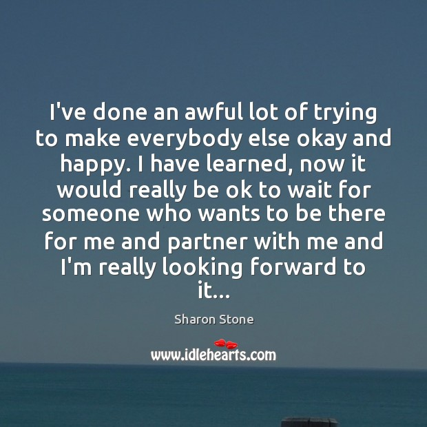 I've done an awful lot of trying to make everybody else okay Sharon Stone Picture Quote