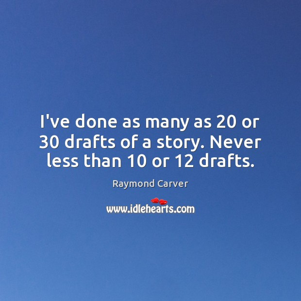 I've done as many as 20 or 30 drafts of a story. Never less than 10 or 12 drafts. Image