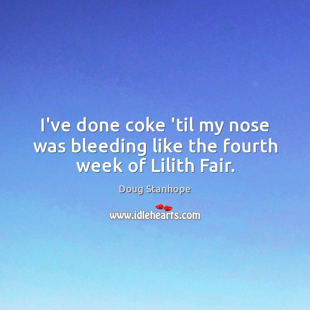 I've done coke 'til my nose was bleeding like the fourth week of