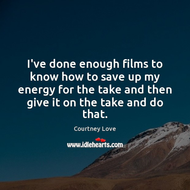 I've done enough films to know how to save up my energy Courtney Love Picture Quote
