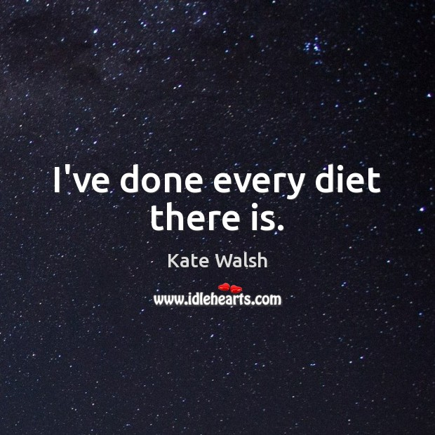 I've done every diet there is. Kate Walsh Picture Quote