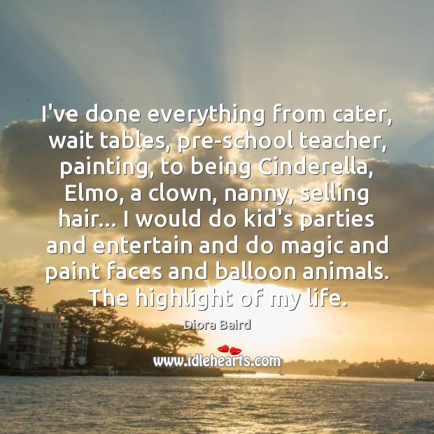 I've done everything from cater, wait tables, pre-school teacher, painting, to being Image