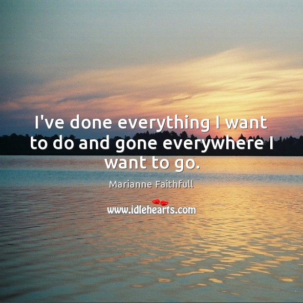 I've done everything I want to do and gone everywhere I want to go. Marianne Faithfull Picture Quote