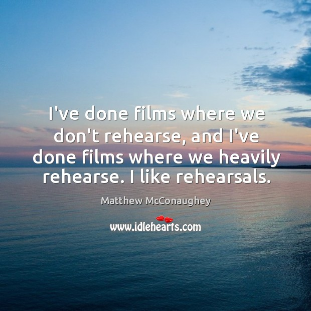 Image, I've done films where we don't rehearse, and I've done films where