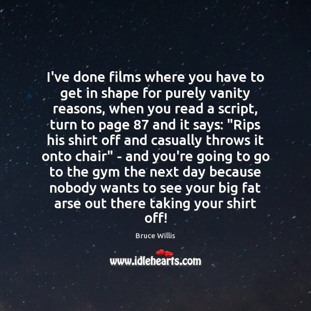I've done films where you have to get in shape for purely Bruce Willis Picture Quote