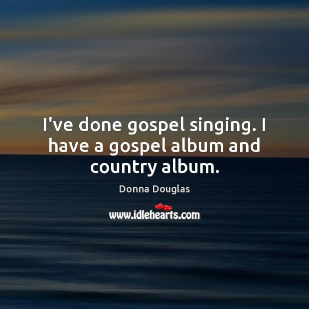 I've done gospel singing. I have a gospel album and country album. Image
