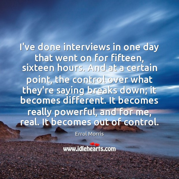 I've done interviews in one day that went on for fifteen, sixteen Image