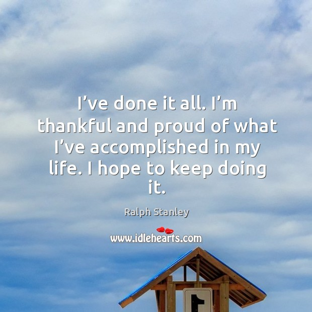 I've done it all. I'm thankful and proud of what I've accomplished in my life. I hope to keep doing it. Ralph Stanley Picture Quote