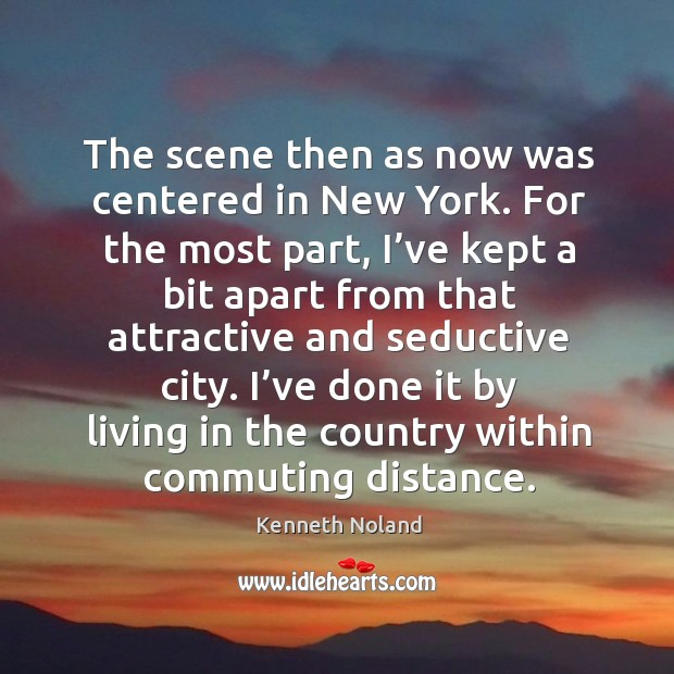 I've done it by living in the country within commuting distance. Kenneth Noland Picture Quote
