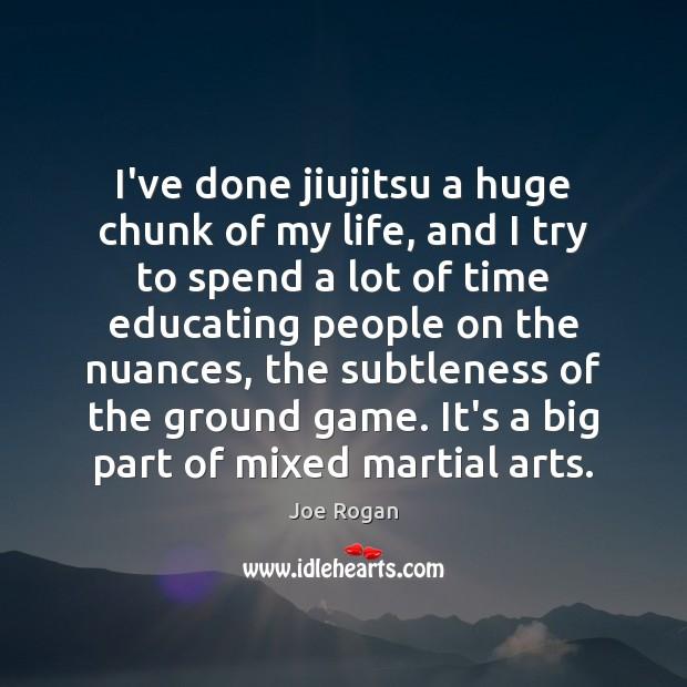 I've done jiujitsu a huge chunk of my life, and I try Joe Rogan Picture Quote