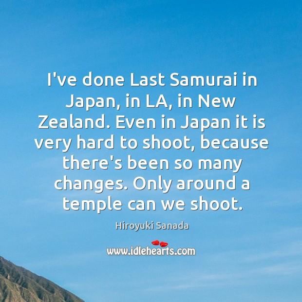 I've done Last Samurai in Japan, in LA, in New Zealand. Even Image