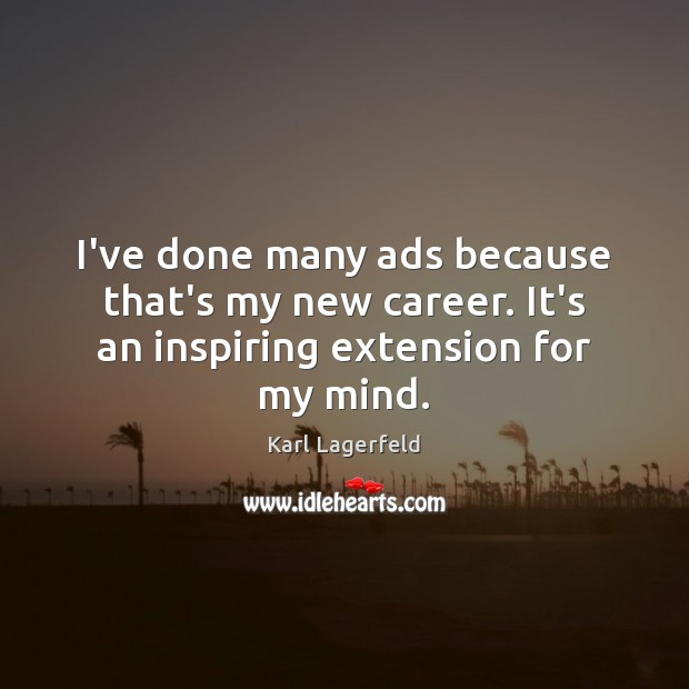 I've done many ads because that's my new career. It's an inspiring extension for my mind. Karl Lagerfeld Picture Quote