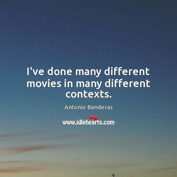 I've done many different movies in many different contexts. Image