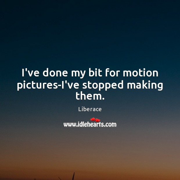 I've done my bit for motion pictures-I've stopped making them. Liberace Picture Quote