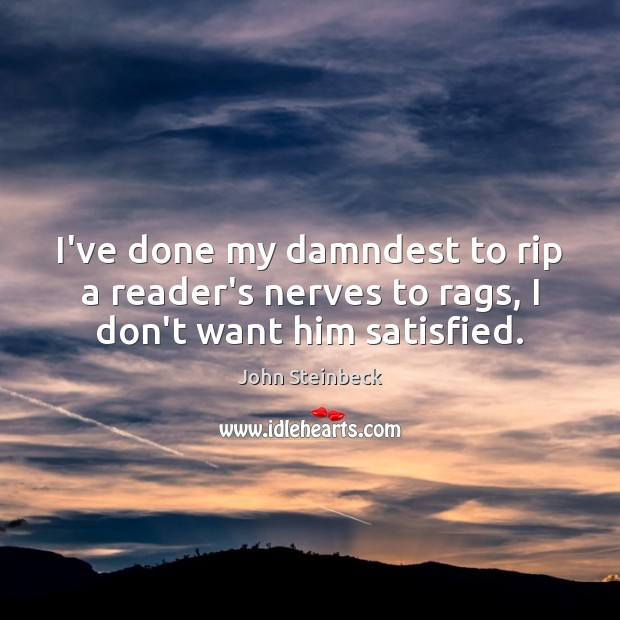 I've done my damndest to rip a reader's nerves to rags, I don't want him satisfied. John Steinbeck Picture Quote