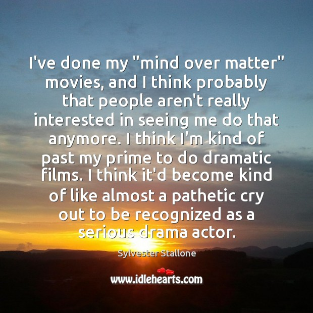 "I've done my ""mind over matter"" movies, and I think probably that Sylvester Stallone Picture Quote"
