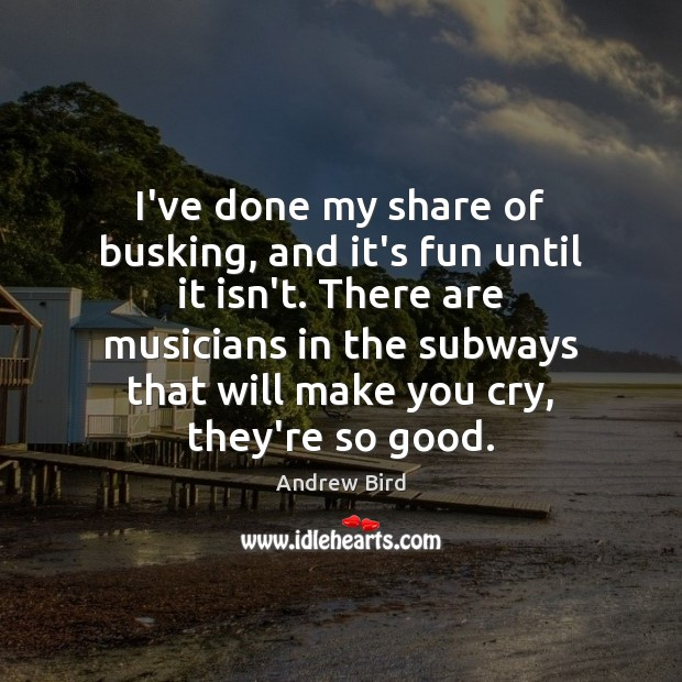 Image, I've done my share of busking, and it's fun until it isn't.