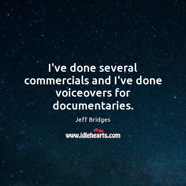 I've done several commercials and I've done voiceovers for documentaries. Jeff Bridges Picture Quote