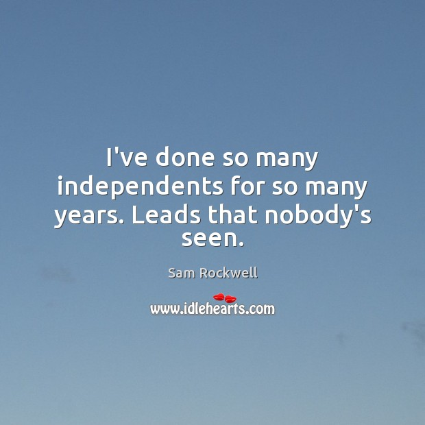 I've done so many independents for so many years. Leads that nobody's seen. Sam Rockwell Picture Quote